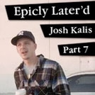 Epicly Later'd: Josh Kalis Part 7