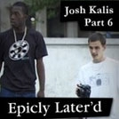 Epicly Later'd: Josh Kalis Part 6