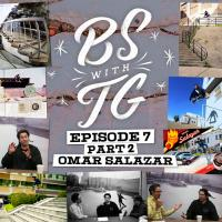 BS with TG: Omar Salazar Part 2